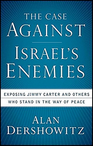 The Case Against Israel's Enemies: Exposing Jimmy Carter and Others Who Stand in the Way of Peace by Alan Dershowitz