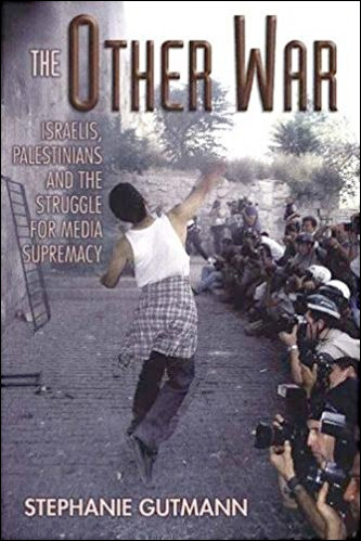 The Other War: Israelis, Palestinians and the Struggle for Media Supremacy